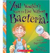 You Wouldn't Want to Live Without Bacteria! by Canavan, Roger; Bergin, Mark; Salariya, David (CRT), 9780531214060