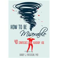 How to Be Miserable by Paterson, Randy J., Ph.D., 9781626254060