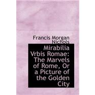 Mirabilia Vrbis Romae : The Marvels of Rome, or a Picture of the Golden City by Nichols, Francis Morgan, 9780559254062