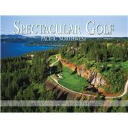 Spectacular Golf Pacific Northwest: The Most Scenic and Challenging Golf Holes in Washington, Oregon, and Idaho by Panache Partners, LLC; Jacobsen, Peter, 9780988614062