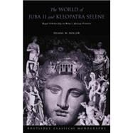 The World of Juba II and Kleopatra Selene: Royal Scholarship on Rome's African Frontier by Roller,Duane W, 9780415754064