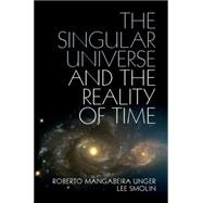 The Singular Universe and the Reality of Time by Unger, Roberto Mangabeira; Smolin, Lee, 9781107074064