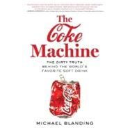The Coke Machine The Dirty Truth Behind the World's Favorite Soft Drink by Blanding, Michael, 9781583334065