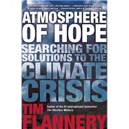 Atmosphere of Hope Searching for Solutions to the Climate Crisis by Flannery, Tim, 9780802124067