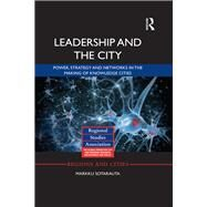 Leadership and the City: Power, Strategy and Networks in the Making of Knowledge Cities by Sotarauta; Markku, 9781138804067