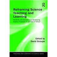 Reframing Science Teaching and Learning: Students and Educators Co-developing Science Practices In and Out of School by Stroupe; David, 9781138194069