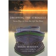 Dropping the Struggle Seven Ways to Love the Life You Have by Housden, Roger, 9781608684069