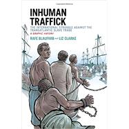 Inhuman Traffick The International Struggle against the Transatlantic Slave Trade: A Graphic History by Blaufarb, Rafe; Clarke, Liz, 9780199334070