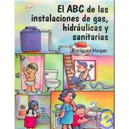 El ABC De Las Instalaciones de gas, Hidraulicas Y Sanitarias/ The ABC of Gas Installations, Hydraulic and Sanitary by Harper, Gilberto Enriquez, 9789681864071