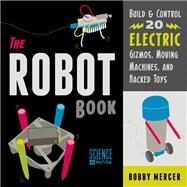 The Robot Book: Build & Control 20 Electric Gizmos, Moving Machines, and Hacked Toys by Mercer, Bobby, 9781556524073