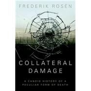 Collateral Damage A Candid History of a Peculiar Form of Death by Rosen, Frederik, 9781849044073