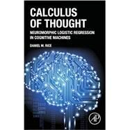 Calculus of Thought: Neuromorphic Logistic Regression in Cognitive Machines by Rice, Daniel M., 9780124104075