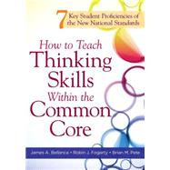 How to Teach Thinking Skills Within the Common Core: 7 Key Student Proficiencies of the New National Standards by Bellanca, James A.; Fogarty, Robin J.; Pete, Brian M., 9781936764075