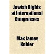Jewish Rights at International Congresses by Kohler, Max James; Jewish Publication Society of America, 9780217854078