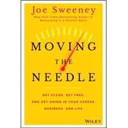 Moving the Needle: Get Clear, Get Free, and Get Going in Your Career, Business, and Life! by Sweeney, Joe; Yorkey, Mike, 9781118944080