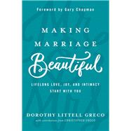 Making Marriage Beautiful Lifelong Love, Joy, and Intimacy Start with You by Greco, Dorothy Littell; Greco, Christopher; Chapman, Gary, 9780781414081