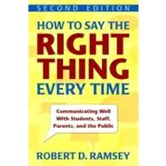 How to Say the Right Thing Every Time; Communicating Well With Students, Staff, Parents, and the Public