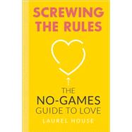 Screwing the Rules: The No-games Guide to Love by House, Laurel, 9780762454082