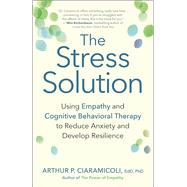 The Stress Solution Using Empathy and Cognitive Behavioral Therapy to Reduce Anxiety and Develop Resilience by Ciaramicoli, Arthur P., 9781608684083