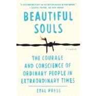 Beautiful Souls The Courage and Conscience of Ordinary People in Extraordinary Times by Press, Eyal, 9781250024084