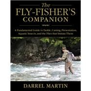The Fly-fisher's Companion: A Fundamental Guide to Tackle, Casting, Presentation, Aquatic Insects, and the Flies That Imitate Them by Martin, Darrel, 9781629144085