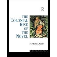 The Colonial Rise of the Novel by Azim,Firdous, 9781138834088