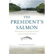 The President's Salmon: Restoring the King of Fish and Its Home Waters by Schmitt, Catherine, 9781608934089
