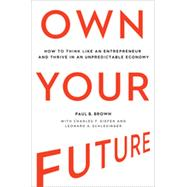Own Your Future: How to Think Like an Entrepreneur and Thrive in an Unpredictable Economy by Brown, Paul B.; Kiefer, Charles F. (CON); Schlesinger, Leonard A. (CON), 9780814434093
