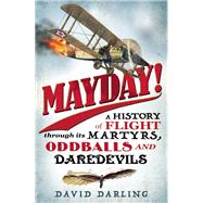 Mayday! A History of Flight through its Martyrs, Oddballs, and Daredevils by Darling, David, 9781780744094