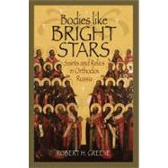 Bodies Like Bright Stars : Saints and Relics in Orthodox Russia by Greene, Robert H., 9780875804095