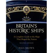 Britain's Historic Ships A Complete Guide to the Ships that Shaped the Nation by Brown, Paul, 9781844864096