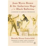 Joan Myers Brown and the Audacious Hope of the Black Ballerina : A Biohistory of American Performance by Dixon Gottschild, Brenda; Thompson, Robert Farris Farris; Chatterjea, Ananya, 9780230114098