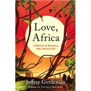 Love, Africa: A Memoir of Romance, War, and Survival by Gettleman, Jeffrey, 9780062284099
