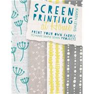 Screen Printing at Home: Print Your Own Fabric to Make Simple Sewn Projects by Lewis, Karen, 9781446304099