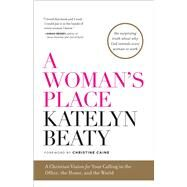 A Woman's Place A Christian Vision for Your Calling in the Office, the Home, and the World by Beaty, Katelyn; Caine, Christine, 9781476794099
