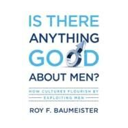 Is There Anything Good About Men? How Cultures Flourish by Exploiting Men by Baumeister, Roy F., 9780195374100