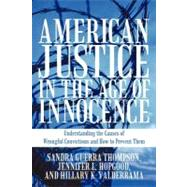 American Justice in the Age of Innocence : Understanding the Causes of Wrongful Convictions and How to Prevent Them by Thompson, Sandra Guerra; Hopgood, Jennifer L.; Valderrama, Hillary K., 9781462014101