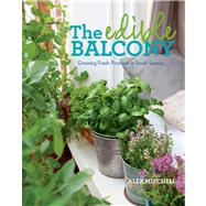 The Edible Balcony Growing Fresh Produce in Small Spaces by Mitchell, Alex, 9781609614102