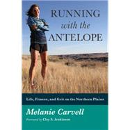 Running With the Antelope: Life, Fitness, and Grit on the Northern Plains by Carvell, Melanie; Jenkinson, Clay S., 9780991604104