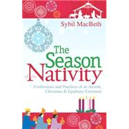 The Season of the Nativity: Confessions and Practices of an Advent, Christmas & Epiphany Extremist by Macbeth, Sybil, 9781612614106