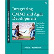 Integrating CMMI and Agile Development Case Studies and Proven Techniques for Faster Performance Improvement by McMahon, Paul E., 9780321714107