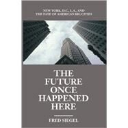The Future Once Happened Here: New York, D.C., L.A., and the Fate of America's Big Cities by Siegel, Fred, 9781893554108