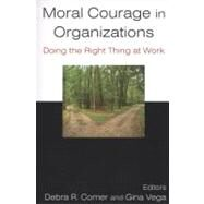Moral Courage in Organizations: Doing the Right Thing at Work: Doing the Right Thing at Work by Vega; Gina, 9780765624109
