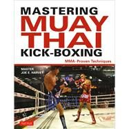 Mastering Muay Thai Kick-boxing: Mma-proven Techniques by Harvey, Joe E., 9780804844109