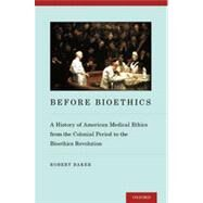 Before Bioethics A History of American Medical Ethics from the Colonial Period to the Bioethics Revolution by Baker, Robert, 9780199774111