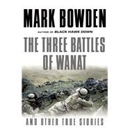 The Three Battles of Wanat And Other True Stories by Bowden, Mark, 9780802124111