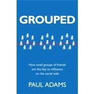 Grouped How small groups of friends are the key to influence on the social web by Adams, Paul, 9780321804112