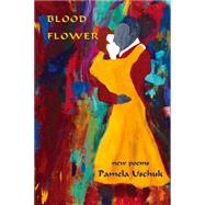 Blood Flower: New Poems by Uschuk, Pamela, 9781609404116