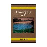 Growing up Wild : Wild Moments from a Heron Roper's Resume by Henke, Bob, 9780738814117