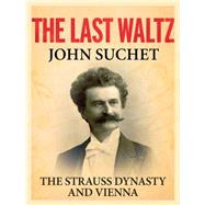The Last Waltz The Strauss Dynasty and Vienna by Suchet, John, 9781250094117